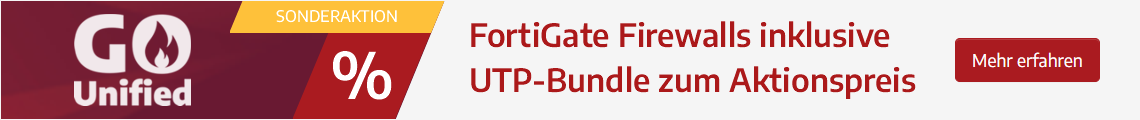 Go Unified Aktion – FortiGate Firewalls inklusive UTP-Bundle zum Aktionspreis